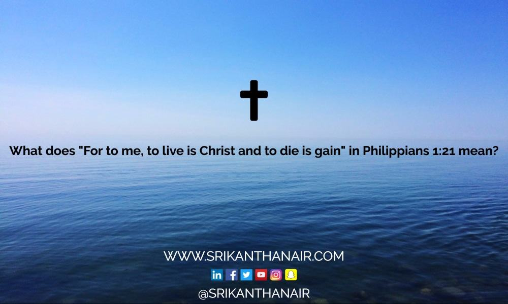 """What does """"For to me, to live is Christ and to die is gain"""" in Philippians 1:21 mean? [updated 2017]"""